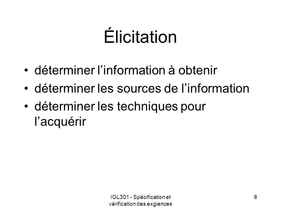 IGL301 - Spécification et vérification des exgiences 6 Élicitation déterminer linformation à obtenir déterminer les sources de linformation déterminer les techniques pour lacquérir