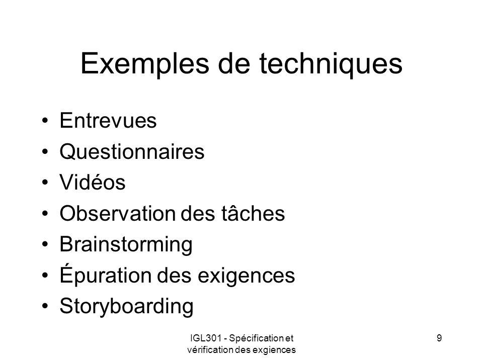 IGL301 - Spécification et vérification des exgiences 9 Exemples de techniques Entrevues Questionnaires Vidéos Observation des tâches Brainstorming Épuration des exigences Storyboarding