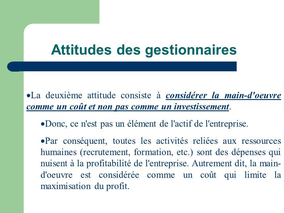 Attitudes des gestionnaires La deuxième attitude consiste à considérer la main-d'oeuvre comme un coût et non pas comme un investissement. Donc, ce n'e