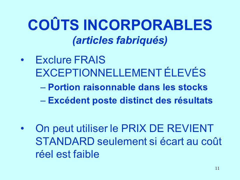11 COÛTS INCORPORABLES (articles fabriqués) Exclure FRAIS EXCEPTIONNELLEMENT ÉLEVÉS –Portion raisonnable dans les stocks –Excédent poste distinct des