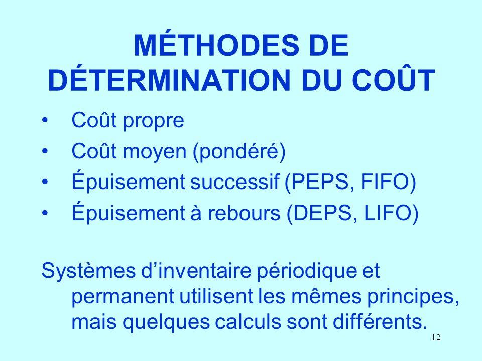 12 MÉTHODES DE DÉTERMINATION DU COÛT Coût propre Coût moyen (pondéré) Épuisement successif (PEPS, FIFO) Épuisement à rebours (DEPS, LIFO) Systèmes din