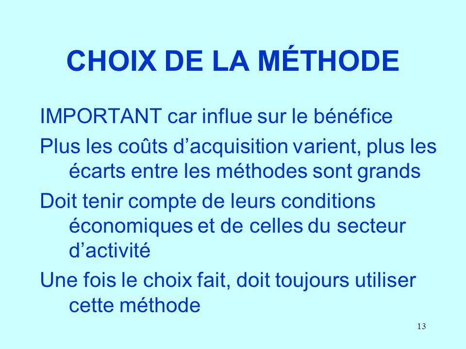 13 CHOIX DE LA MÉTHODE IMPORTANT car influe sur le bénéfice Plus les coûts dacquisition varient, plus les écarts entre les méthodes sont grands Doit t
