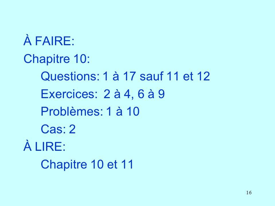 16 À FAIRE: Chapitre 10: Questions: 1 à 17 sauf 11 et 12 Exercices: 2 à 4, 6 à 9 Problèmes: 1 à 10 Cas: 2 À LIRE: Chapitre 10 et 11