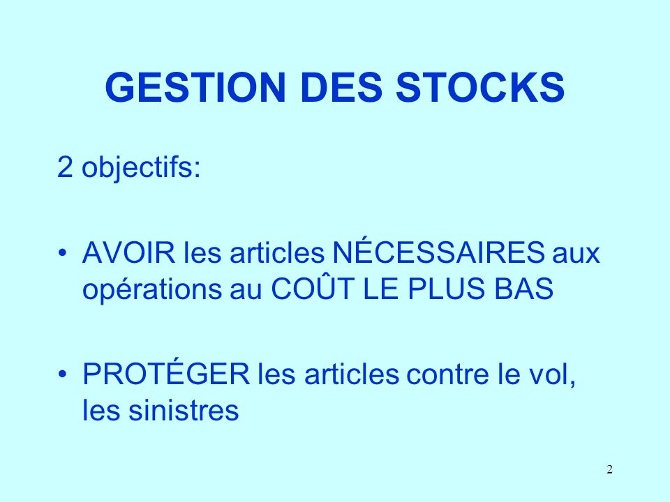 2 GESTION DES STOCKS 2 objectifs: AVOIR les articles NÉCESSAIRES aux opérations au COÛT LE PLUS BAS PROTÉGER les articles contre le vol, les sinistres