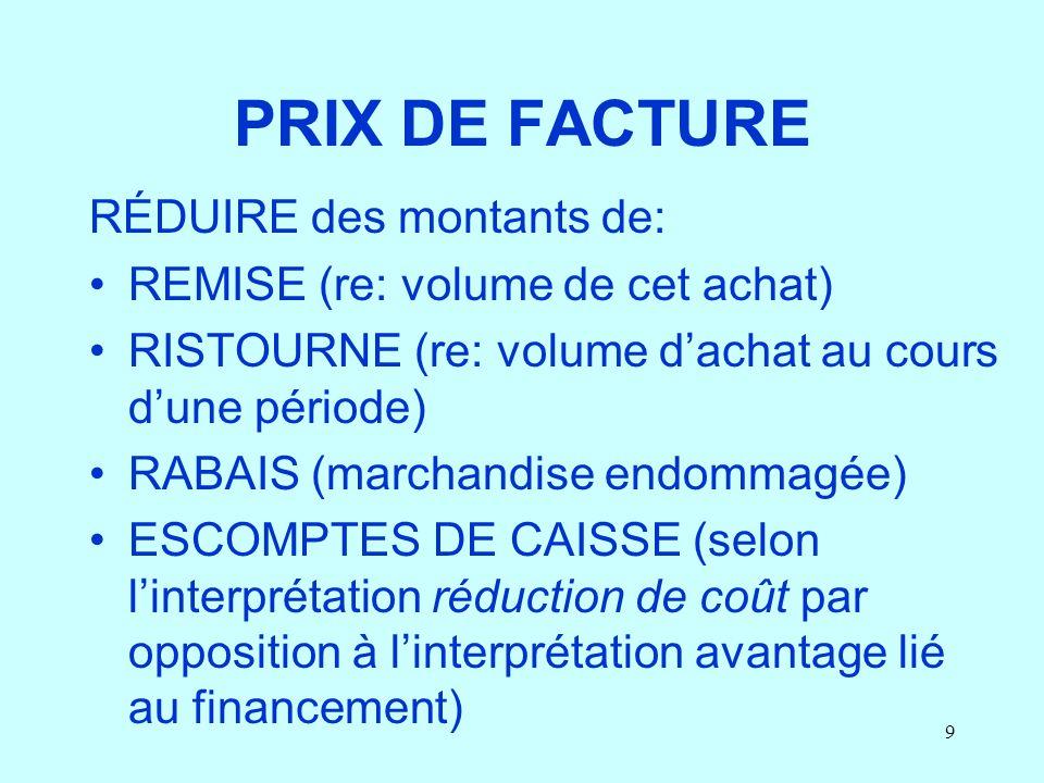 9 PRIX DE FACTURE RÉDUIRE des montants de: REMISE (re: volume de cet achat) RISTOURNE (re: volume dachat au cours dune période) RABAIS (marchandise en