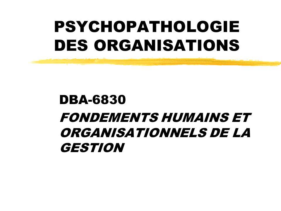 PSYCHOPATHOLOGIE DES ORGANISATIONS DBA-6830 FONDEMENTS HUMAINS ET ORGANISATIONNELS DE LA GESTION