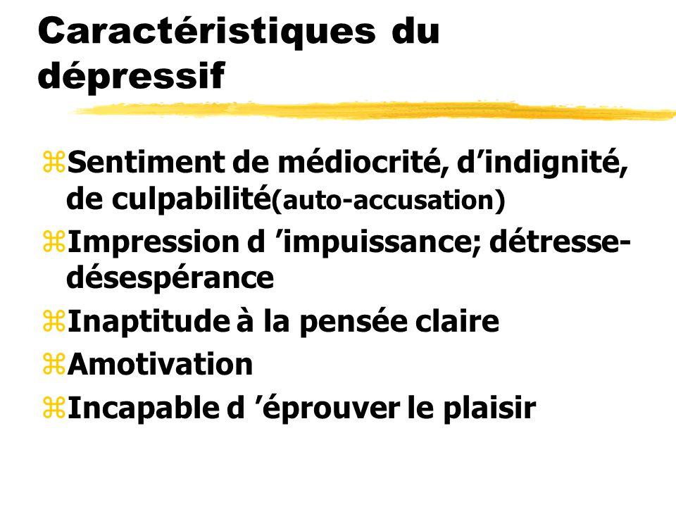 Caractéristiques du dépressif zSentiment de médiocrité, dindignité, de culpabilité (auto-accusation) zImpression d impuissance; détresse- désespérance