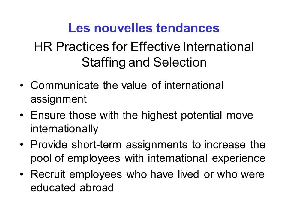 HR Practices for Effective International Staffing and Selection Communicate the value of international assignment Ensure those with the highest potent