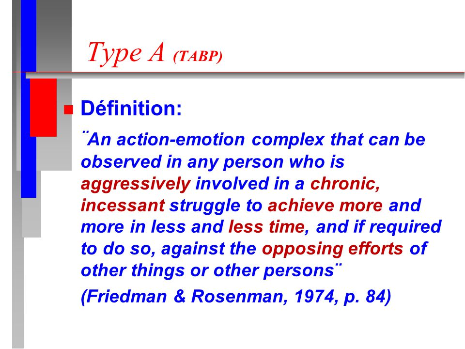 Type A (TABP) n Définition: ¨ An action-emotion complex that can be observed in any person who is aggressively involved in a chronic, incessant struggle to achieve more and more in less and less time, and if required to do so, against the opposing efforts of other things or other persons¨ (Friedman & Rosenman, 1974, p.