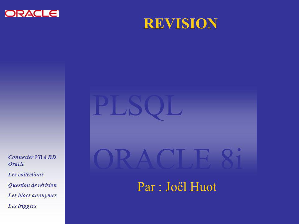 PLSQL ORACLE 8i Connecter VB à BD Oracle Les collections Question de révision Les blocs anonymes Les triggers REVISION Par : Joël Huot
