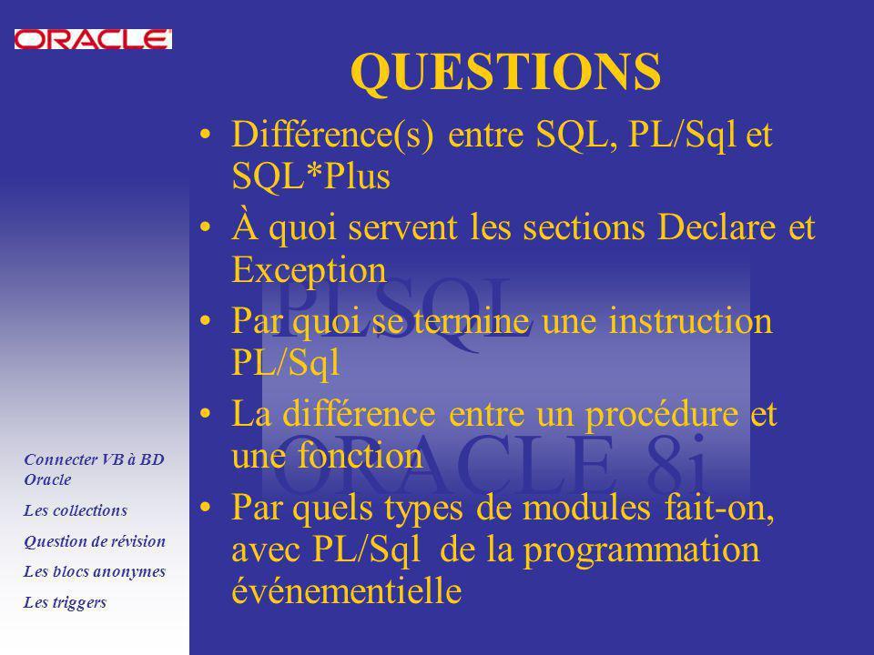 PLSQL ORACLE 8i Connecter VB à BD Oracle Les collections Question de révision Les blocs anonymes Les triggers QUESTIONS Différence(s) entre SQL, PL/Sql et SQL*Plus À quoi servent les sections Declare et Exception Par quoi se termine une instruction PL/Sql La différence entre un procédure et une fonction Par quels types de modules fait-on, avec PL/Sql de la programmation événementielle