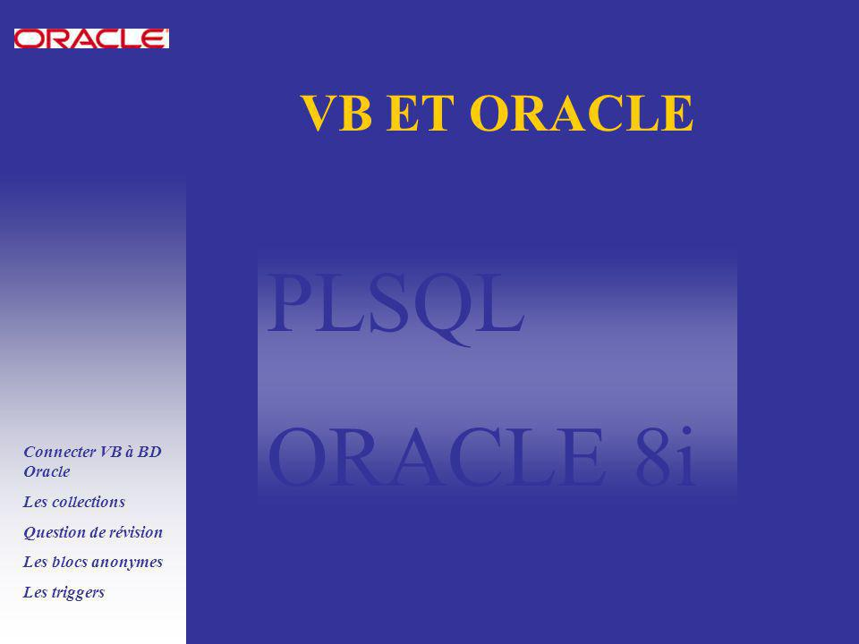 PLSQL ORACLE 8i Connecter VB à BD Oracle Les collections Question de révision Les blocs anonymes Les triggers VB ET ORACLE