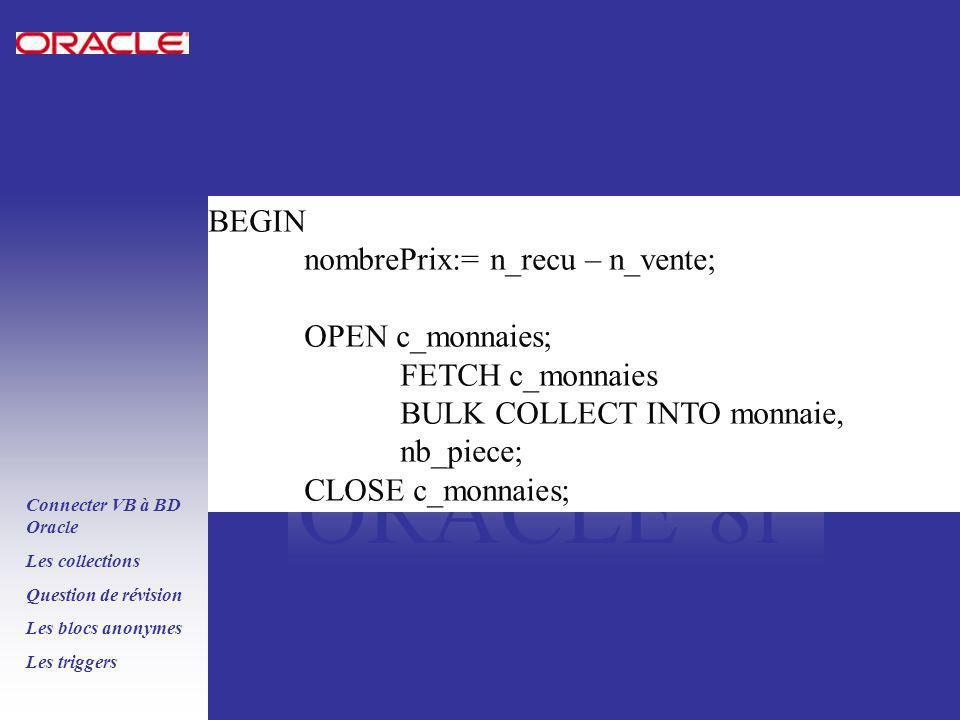 PLSQL ORACLE 8i Connecter VB à BD Oracle Les collections Question de révision Les blocs anonymes Les triggers BEGIN nombrePrix:= n_recu – n_vente; OPEN c_monnaies; FETCH c_monnaies BULK COLLECT INTO monnaie, nb_piece; CLOSE c_monnaies;