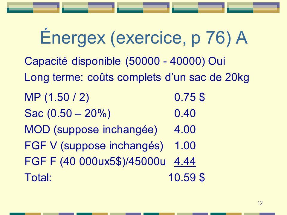 12 Énergex (exercice, p 76) A Capacité disponible (50000 - 40000) Oui Long terme: coûts complets dun sac de 20kg MP (1.50 / 2) 0.75 $ Sac (0.50 – 20%) 0.40 MOD (suppose inchangée) 4.00 FGF V (suppose inchangés) 1.00 FGF F (40 000ux5$)/45000u 4.44 Total:10.59 $