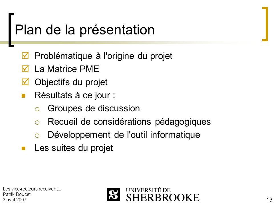 Les vice-recteurs reçoivent... Patrik Doucet 3 avril 2007 13 Plan de la présentation Problématique à l'origine du projet La Matrice PME Objectifs du p