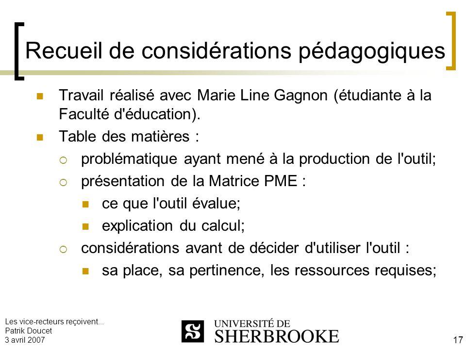Les vice-recteurs reçoivent... Patrik Doucet 3 avril 2007 17 Recueil de considérations pédagogiques Travail réalisé avec Marie Line Gagnon (étudiante
