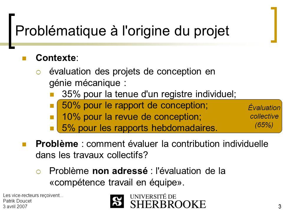 Les vice-recteurs reçoivent... Patrik Doucet 3 avril 2007 3 Évaluation collective (65%) Problématique à l'origine du projet Contexte: évaluation des p