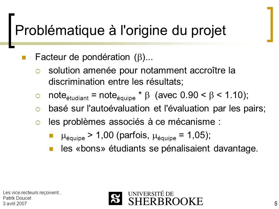Les vice-recteurs reçoivent... Patrik Doucet 3 avril 2007 5 Problématique à l'origine du projet Facteur de pondération ( )... solution amenée pour not