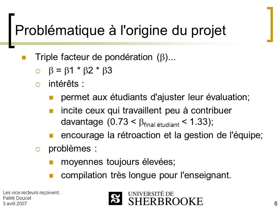 Les vice-recteurs reçoivent... Patrik Doucet 3 avril 2007 6 Problématique à l'origine du projet Triple facteur de pondération ( )... = 1 * 2 * 3 intér