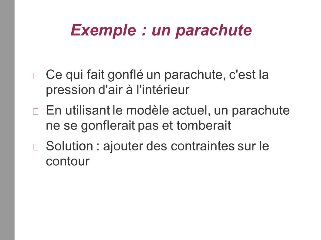 Exemple : un parachute Ce qui fait gonflé un parachute, c est la pression d air à l intérieur En utilisant le modèle actuel, un parachute ne se gonflerait pas et tomberait Solution : ajouter des contraintes sur le contour