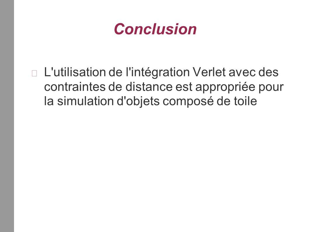 Conclusion L utilisation de l intégration Verlet avec des contraintes de distance est appropriée pour la simulation d objets composé de toile