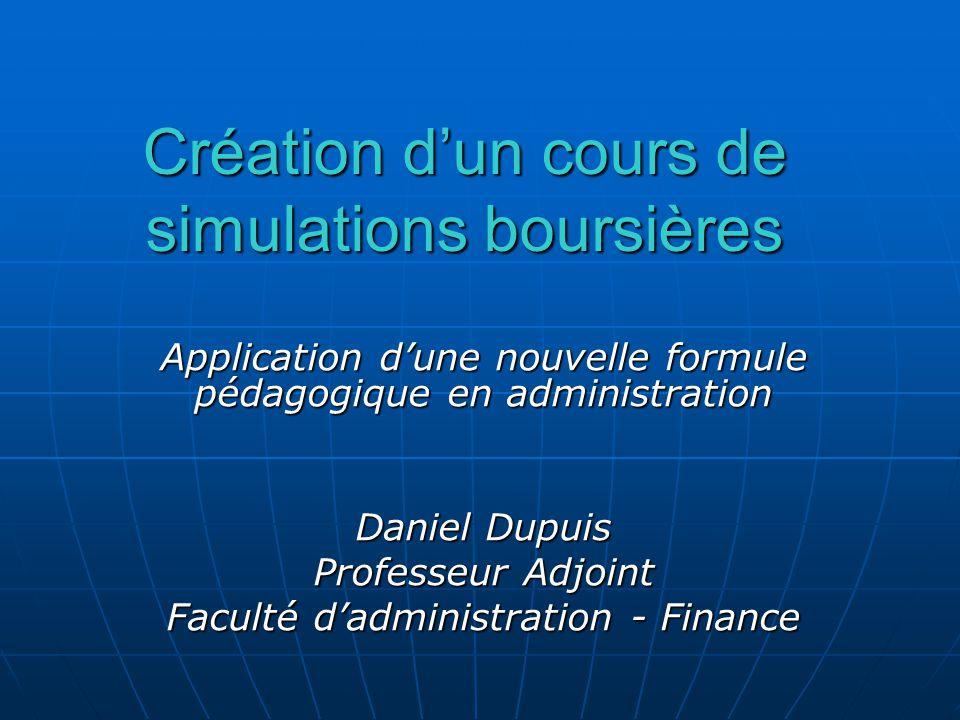 Création dun cours de simulations boursières Application dune nouvelle formule pédagogique en administration Daniel Dupuis Professeur Adjoint Faculté dadministration - Finance