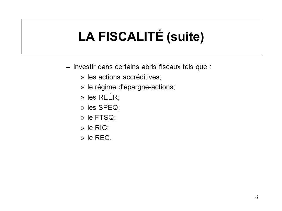 6 LA FISCALITÉ (suite) –investir dans certains abris fiscaux tels que : »les actions accréditives; »le régime d épargne-actions; »les REÉR; »les SPEQ; »le FTSQ; »le RIC; »le REC.
