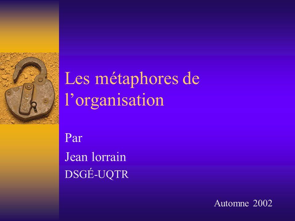 Les métaphores de lorganisation Par Jean lorrain DSGÉ-UQTR Automne 2002