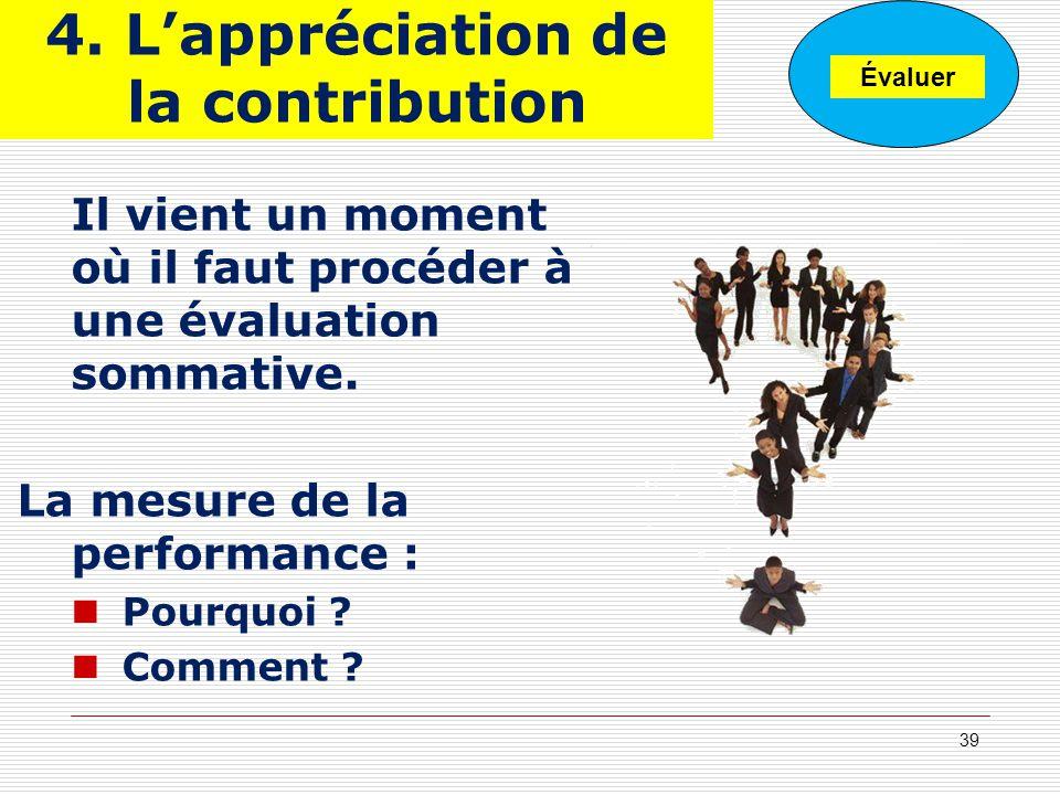 4. Lappréciation de la contribution Il vient un moment où il faut procéder à une évaluation sommative. La mesure de la performance : Pourquoi ? Commen