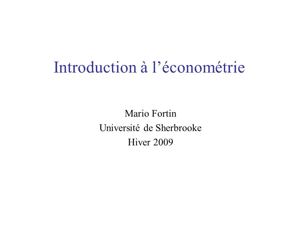 Introduction à léconométrie Mario Fortin Université de Sherbrooke Hiver 2009
