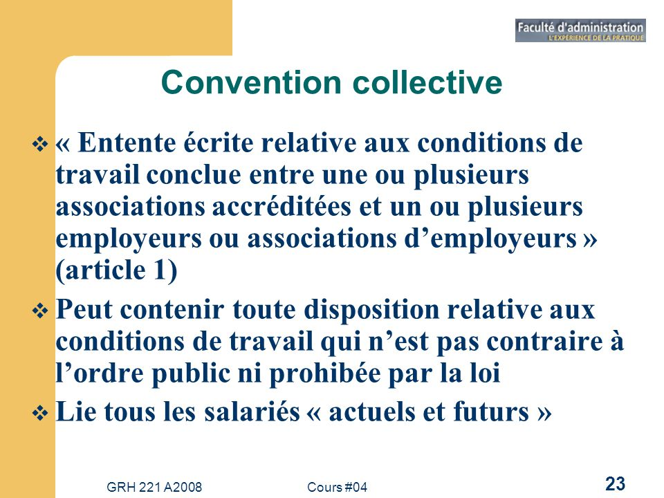 GRH 221 A2008Cours #04 23 Convention collective « Entente écrite relative aux conditions de travail conclue entre une ou plusieurs associations accréd