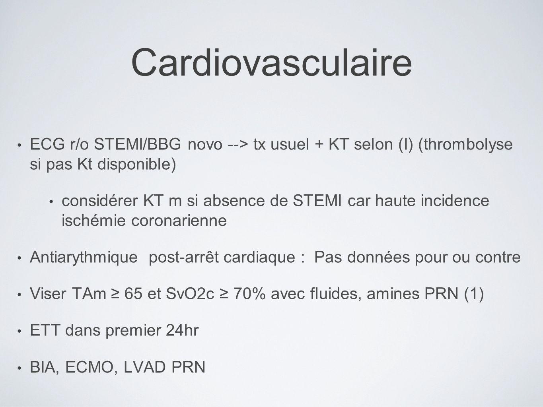 Cardiovasculaire ECG r/o STEMI/BBG novo --> tx usuel + KT selon (I) (thrombolyse si pas Kt disponible) considérer KT m si absence de STEMI car haute incidence ischémie coronarienne Antiarythmique post-arrêt cardiaque : Pas données pour ou contre Viser TAm 65 et SvO2c 70% avec fluides, amines PRN (1) ETT dans premier 24hr BIA, ECMO, LVAD PRN
