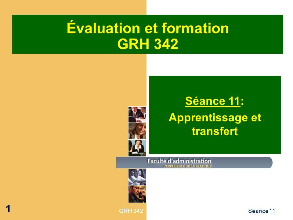 GRH 342Séance 11 1 Évaluation et formation GRH 342 Séance 11: Apprentissage et transfert