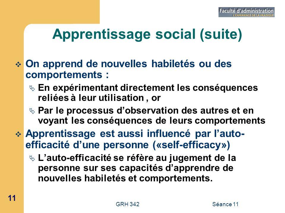 11 GRH 342Séance 11 Apprentissage social (suite) On apprend de nouvelles habiletés ou des comportements : En expérimentant directement les conséquence