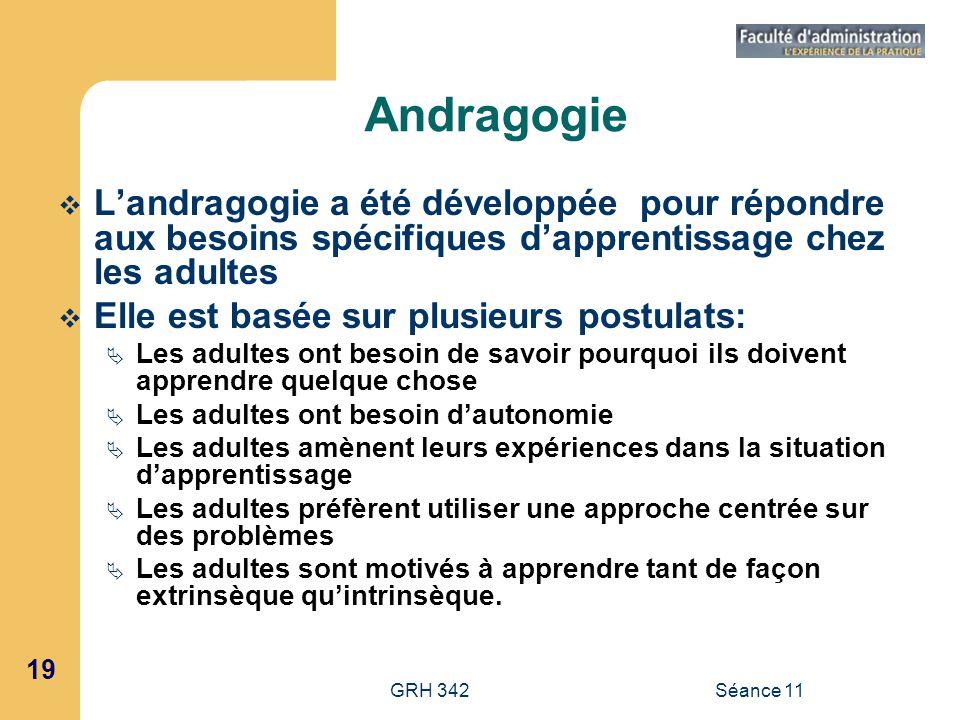 19 GRH 342Séance 11 Andragogie Landragogie a été développée pour répondre aux besoins spécifiques dapprentissage chez les adultes Elle est basée sur p