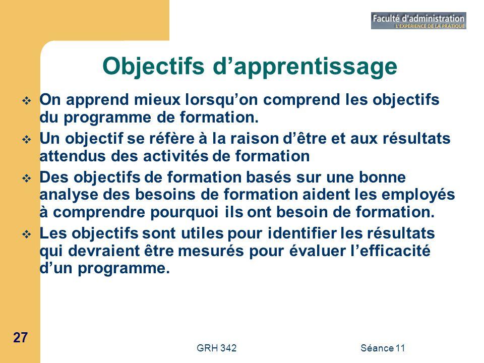 27 GRH 342Séance 11 Objectifs dapprentissage On apprend mieux lorsquon comprend les objectifs du programme de formation. Un objectif se réfère à la ra