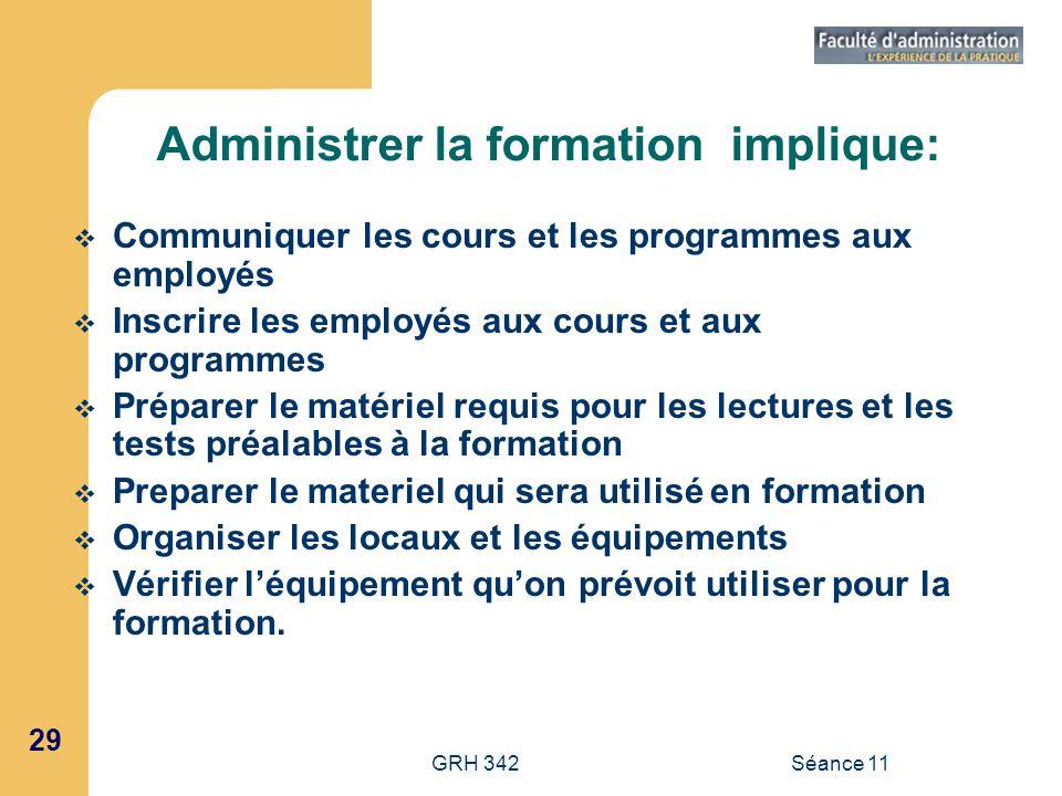 29 GRH 342Séance 11 Administrer la formation implique: Communiquer les cours et les programmes aux employés Inscrire les employés aux cours et aux pro