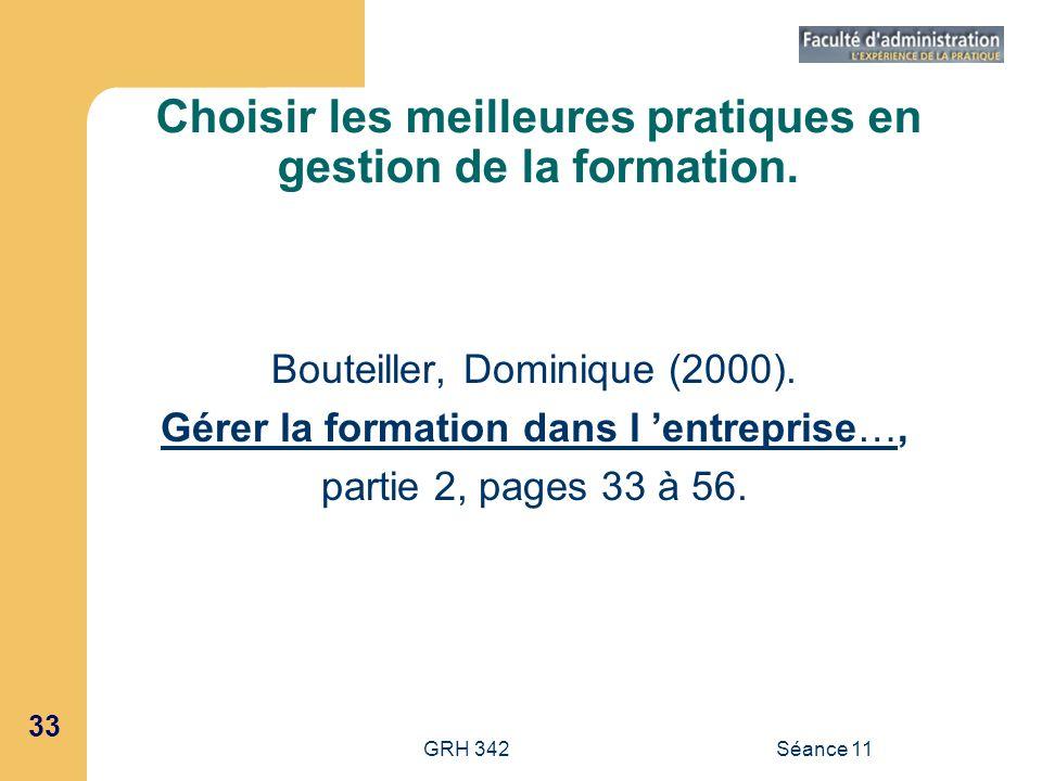 33 GRH 342Séance 11 Choisir les meilleures pratiques en gestion de la formation. Bouteiller, Dominique (2000). Gérer la formation dans l entreprise…,