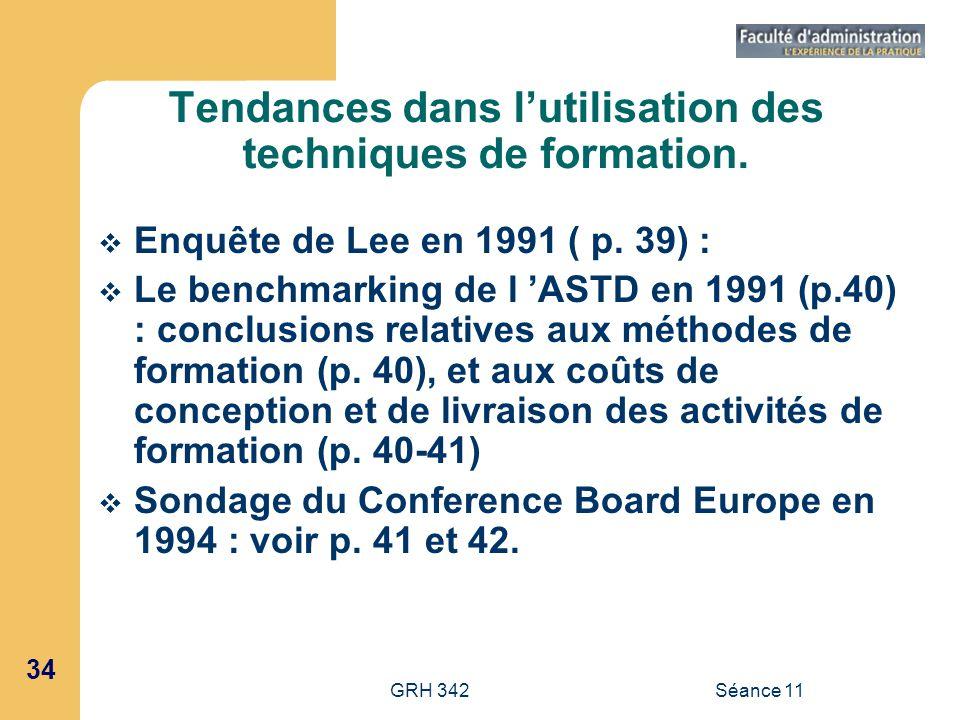 34 GRH 342Séance 11 Tendances dans lutilisation des techniques de formation. Enquête de Lee en 1991 ( p. 39) : Le benchmarking de l ASTD en 1991 (p.40