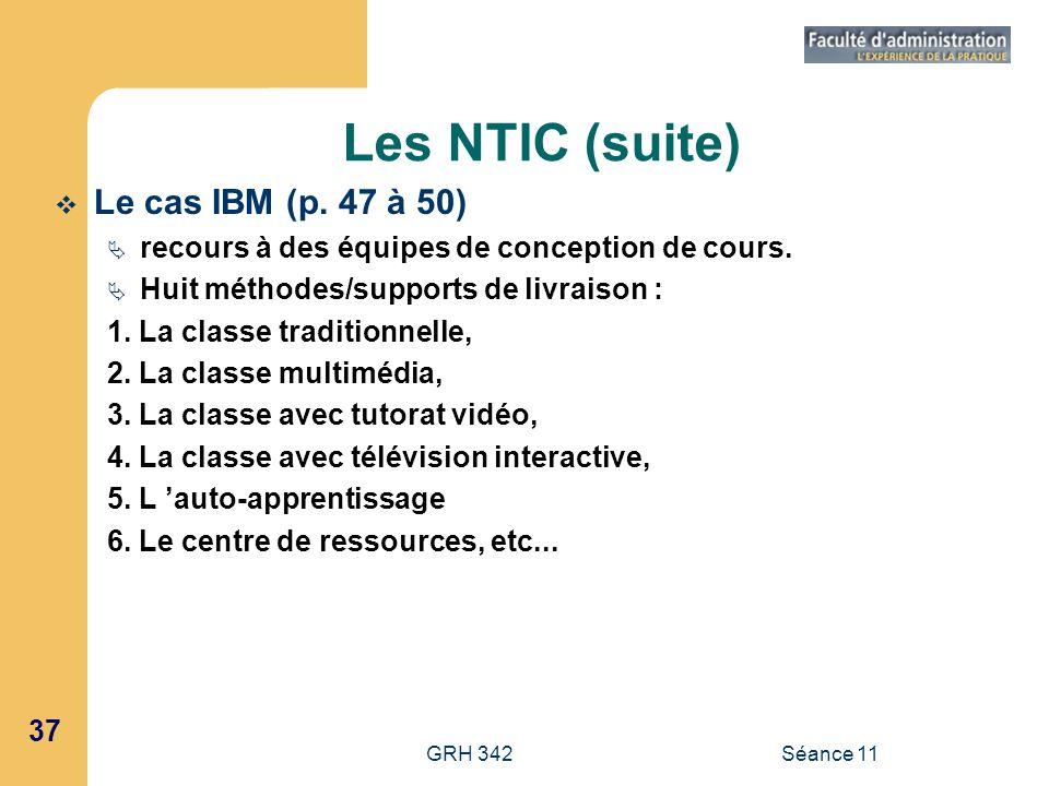 37 GRH 342Séance 11 Les NTIC (suite) Le cas IBM (p. 47 à 50) recours à des équipes de conception de cours. Huit méthodes/supports de livraison : 1. La