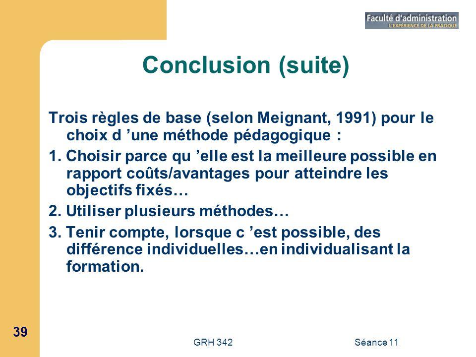 39 GRH 342Séance 11 Conclusion (suite) Trois règles de base (selon Meignant, 1991) pour le choix d une méthode pédagogique : 1. Choisir parce qu elle