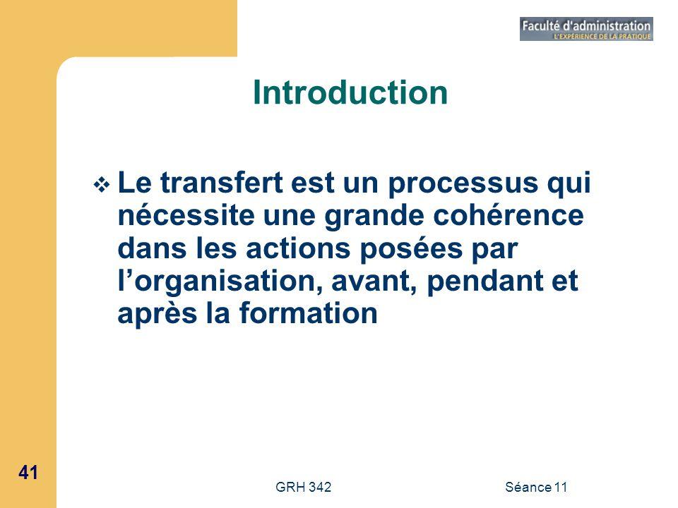 41 GRH 342Séance 11 Introduction Le transfert est un processus qui nécessite une grande cohérence dans les actions posées par lorganisation, avant, pe
