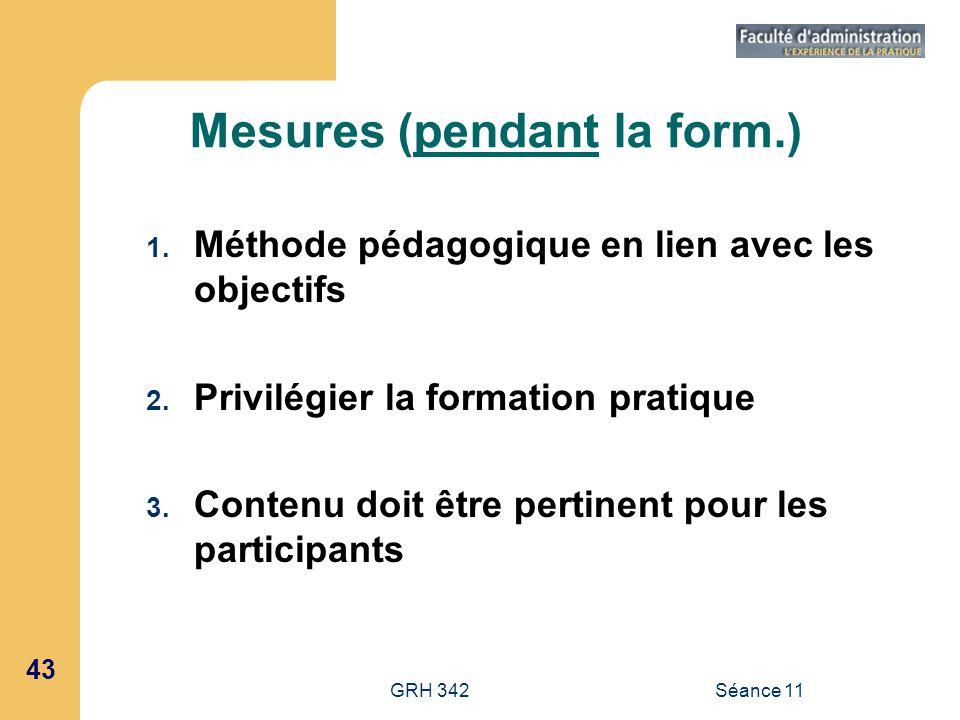 43 GRH 342Séance 11 Mesures (pendant la form.) 1. Méthode pédagogique en lien avec les objectifs 2. Privilégier la formation pratique 3. Contenu doit