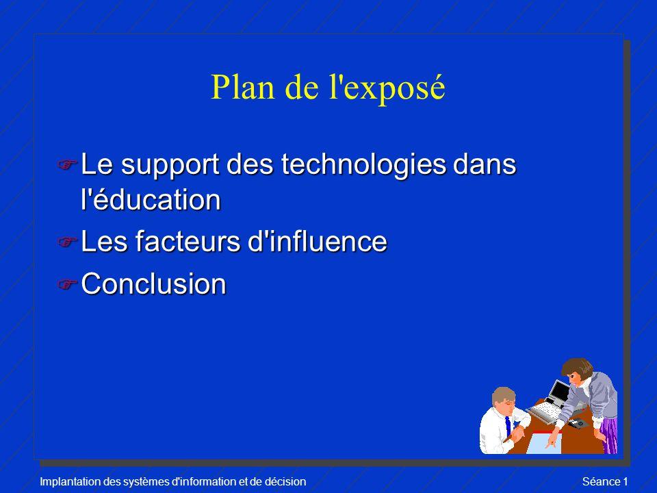 Implantation des systèmes d information et de décisionSéance 1 Plan de l exposé F Le support des technologies dans l éducation F Les facteurs d influence F Conclusion