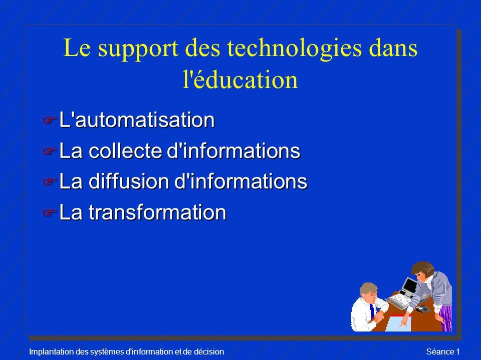 Implantation des systèmes d information et de décisionSéance 1 Le support des technologies dans l éducation F L automatisation F La collecte d informations F La diffusion d informations F La transformation