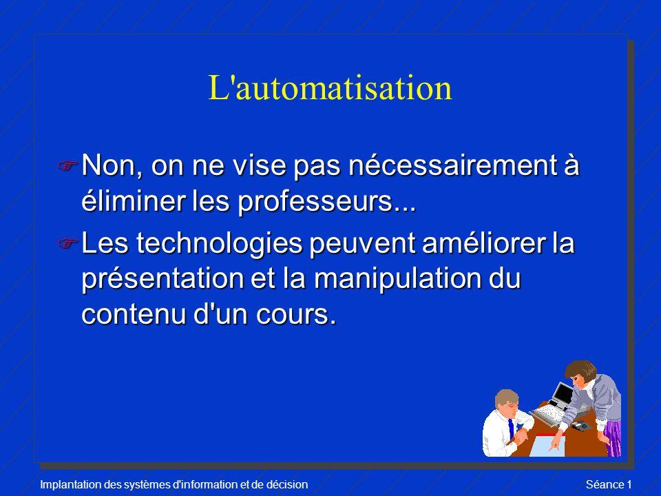 Implantation des systèmes d information et de décisionSéance 1 L automatisation F Non, on ne vise pas nécessairement à éliminer les professeurs...