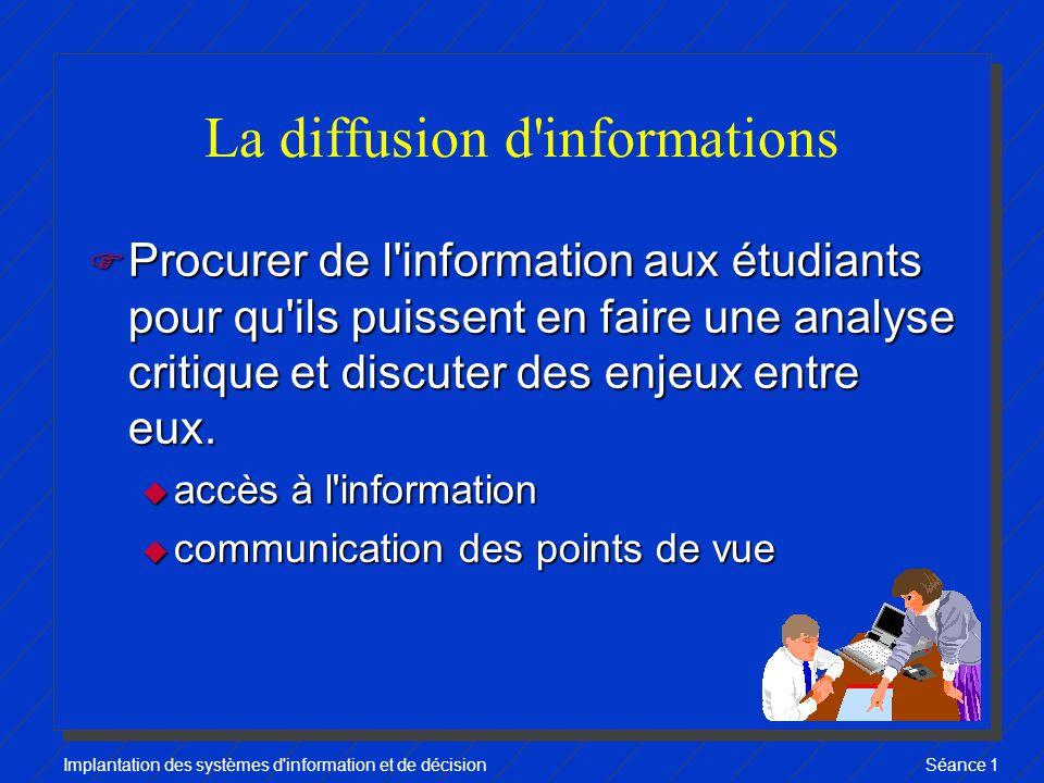 Implantation des systèmes d information et de décisionSéance 1 La diffusion d informations F Procurer de l information aux étudiants pour qu ils puissent en faire une analyse critique et discuter des enjeux entre eux.