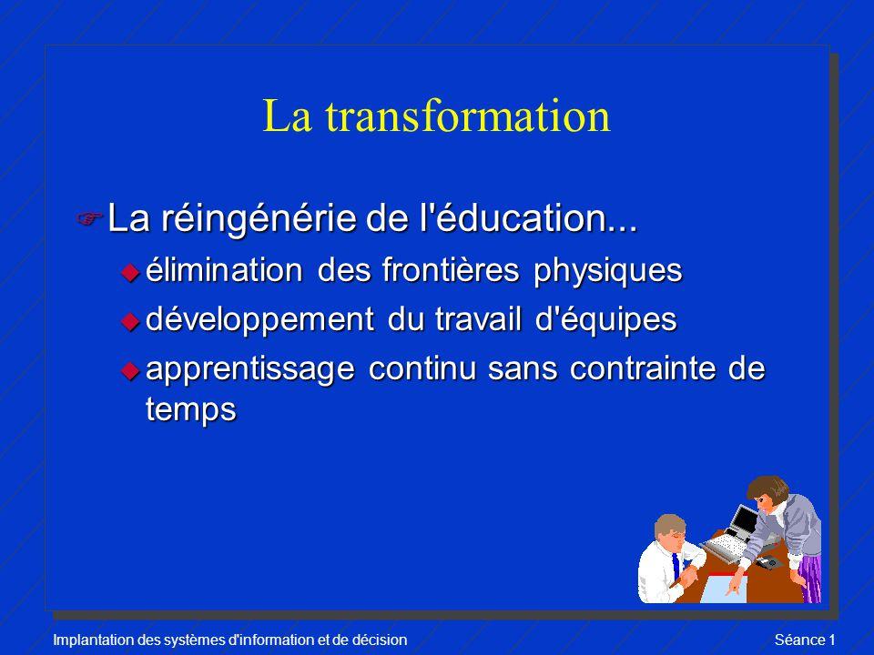 Implantation des systèmes d information et de décisionSéance 1 La transformation F La réingénérie de l éducation...