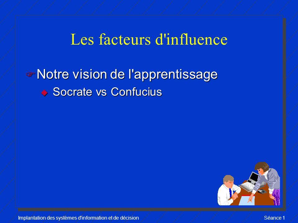 Implantation des systèmes d information et de décisionSéance 1 Les facteurs d influence F Notre vision de l apprentissage u Socrate vs Confucius