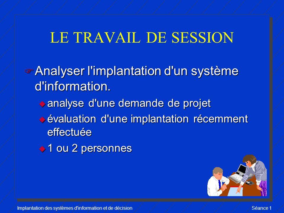 Implantation des systèmes d information et de décisionSéance 1 LE TRAVAIL DE SESSION F Analyser l implantation d un système d information.